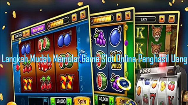 Langkah Mudah Memulai Game Slot Online Penghasil Uang